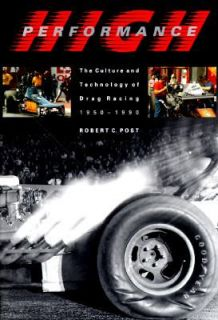 High Performance The Culture and Technology of Drag Racing, 1950 1990