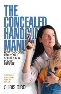 The Concealed Handgun Manual How to Choose, Carry, and Shoot a Gun in