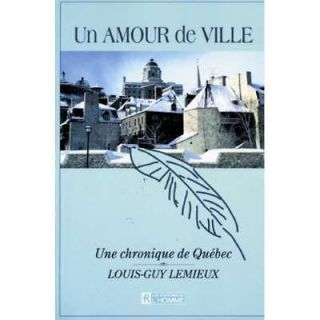 Un amour de ville Une chronique de Quebec (French Edition), Louis Guy