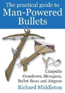 Practical Guide to Man Powered Bullets Catapults, Crossbows, Blowguns