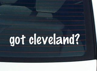 got cleveland? CITY OHIO FUNNY DECAL STICKER VINYL WALL CAR