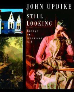 Still Looking Essays on American Art by John Updike 2005, Hardcover