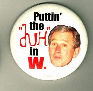 ANTI BUSH PIN PUTTIN THE DUH IN W POLITICAL PINBACK BUTTON E164