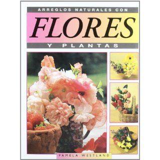 Arreglos Naturales Con Flores y Plantas (Spanish Edition): Pamela