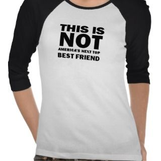 This is NOT Americas Next Top Best Friend Tee Shirt