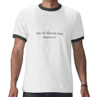 why do liberals hate America? T Shirts